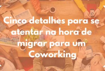 Cinco detalhes para se atentar na hora de migrar para um Coworking